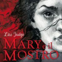 Mary e il Mostro. Amore e ribellione. Come Mary Shelley creò Frankenstein